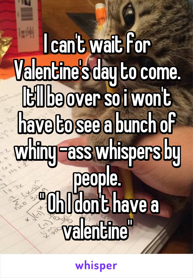 """I can't wait for Valentine's day to come. It'll be over so i won't have to see a bunch of whiny -ass whispers by people.  """" Oh I don't have a valentine"""""""