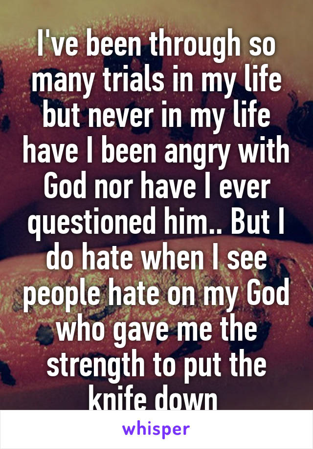 I've been through so many trials in my life but never in my life have I been angry with God nor have I ever questioned him.. But I do hate when I see people hate on my God who gave me the strength to put the knife down