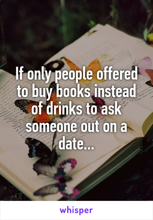 If only people offered to buy books instead of drinks to ask someone out on a date...
