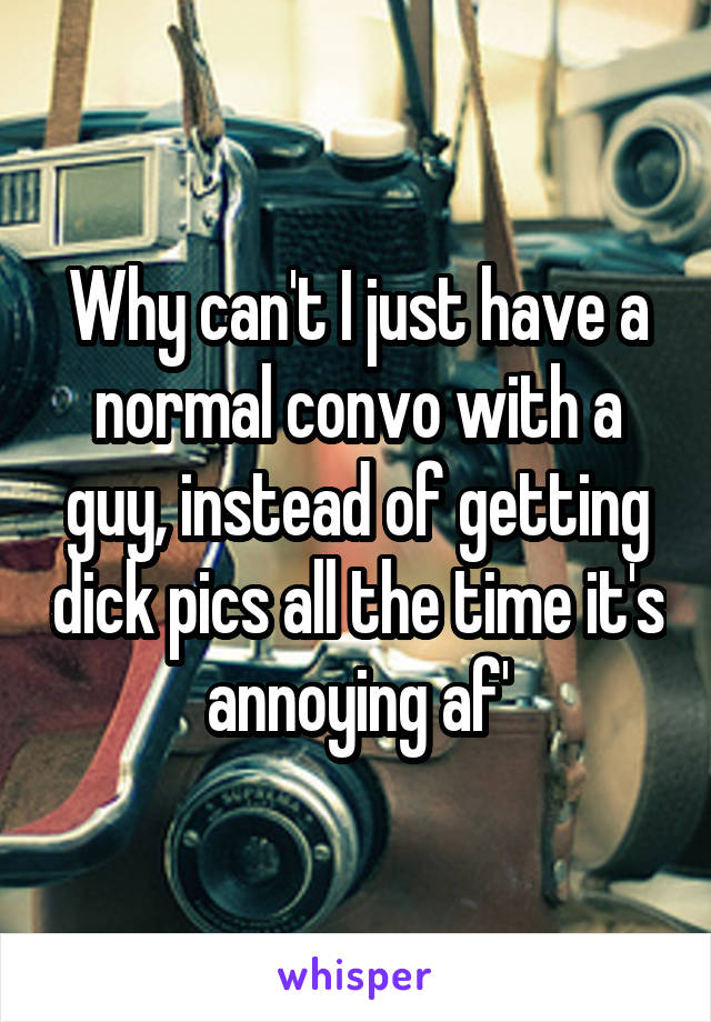 Why can't I just have a normal convo with a guy, instead of getting dick pics all the time it's annoying af'
