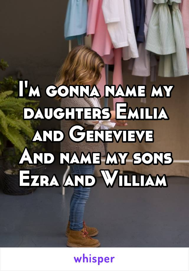 I'm gonna name my daughters Emilia and Genevieve  And name my sons Ezra and William