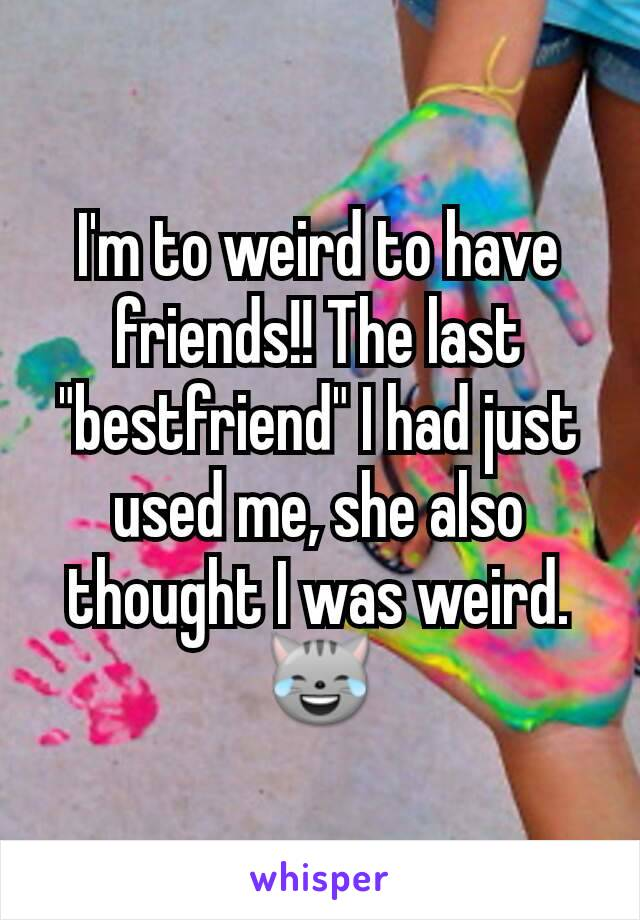 """I'm to weird to have friends!! The last """"bestfriend"""" I had just used me, she also thought I was weird. 😹"""
