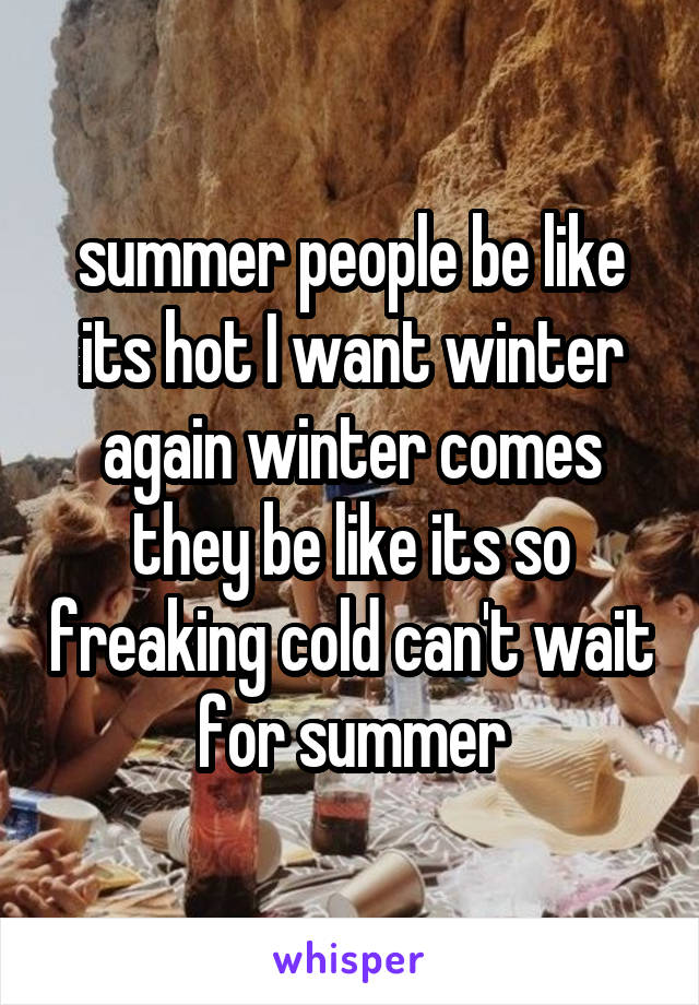 summer people be like its hot I want winter again winter comes they be like its so freaking cold can't wait for summer