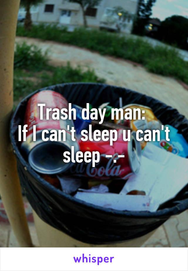 Trash day man:  If I can't sleep u can't sleep -.-
