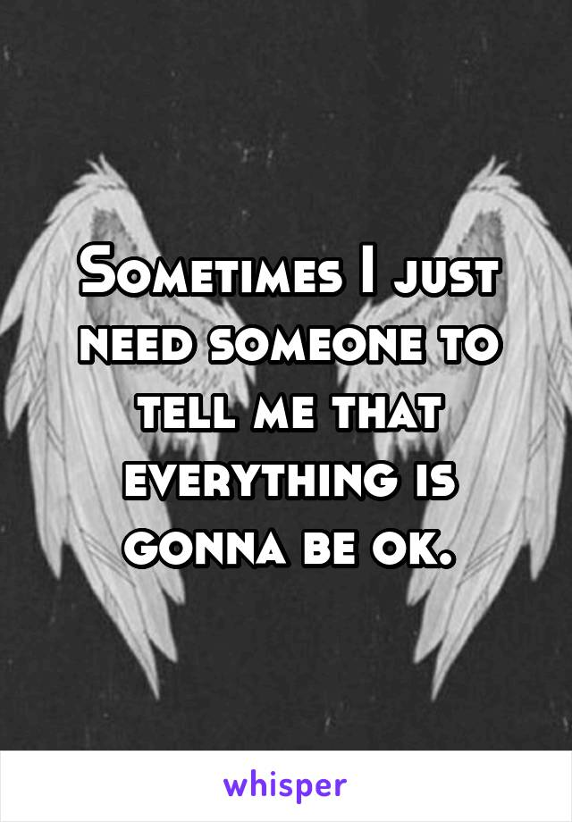 Sometimes I just need someone to tell me that everything is gonna be ok.