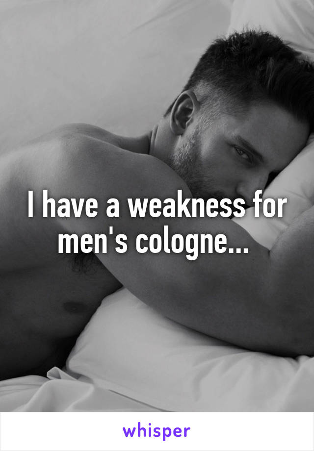 I have a weakness for men's cologne...