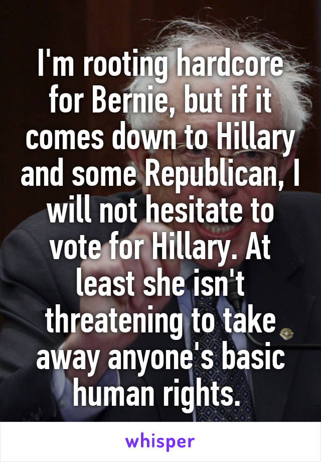 I'm rooting hardcore for Bernie, but if it comes down to Hillary and some Republican, I will not hesitate to vote for Hillary. At least she isn't threatening to take away anyone's basic human rights.
