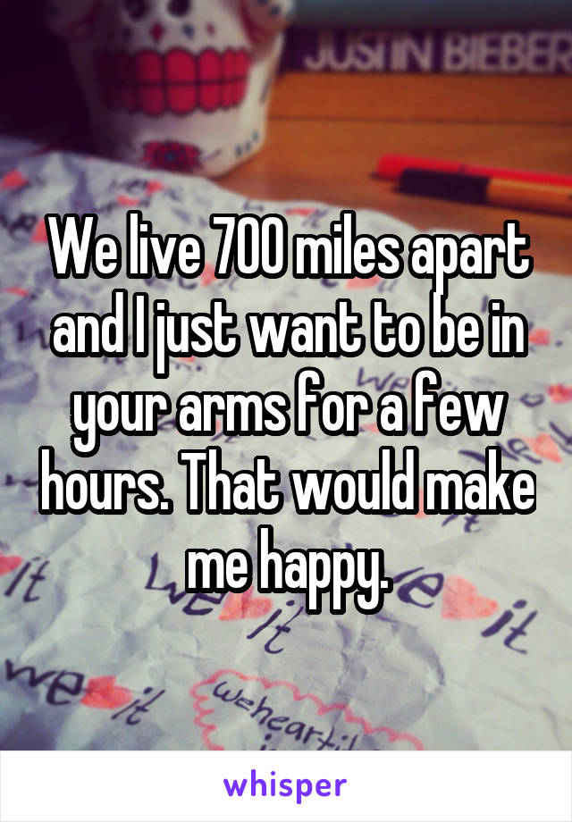 We live 700 miles apart and I just want to be in your arms for a few hours. That would make me happy.