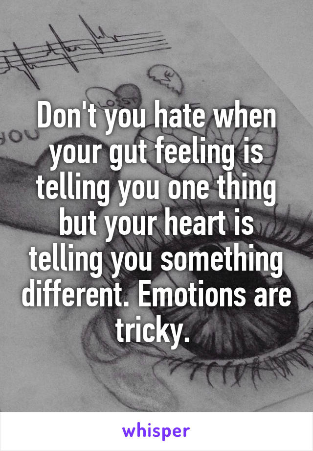 Don't you hate when your gut feeling is telling you one thing but your heart is telling you something different. Emotions are tricky.
