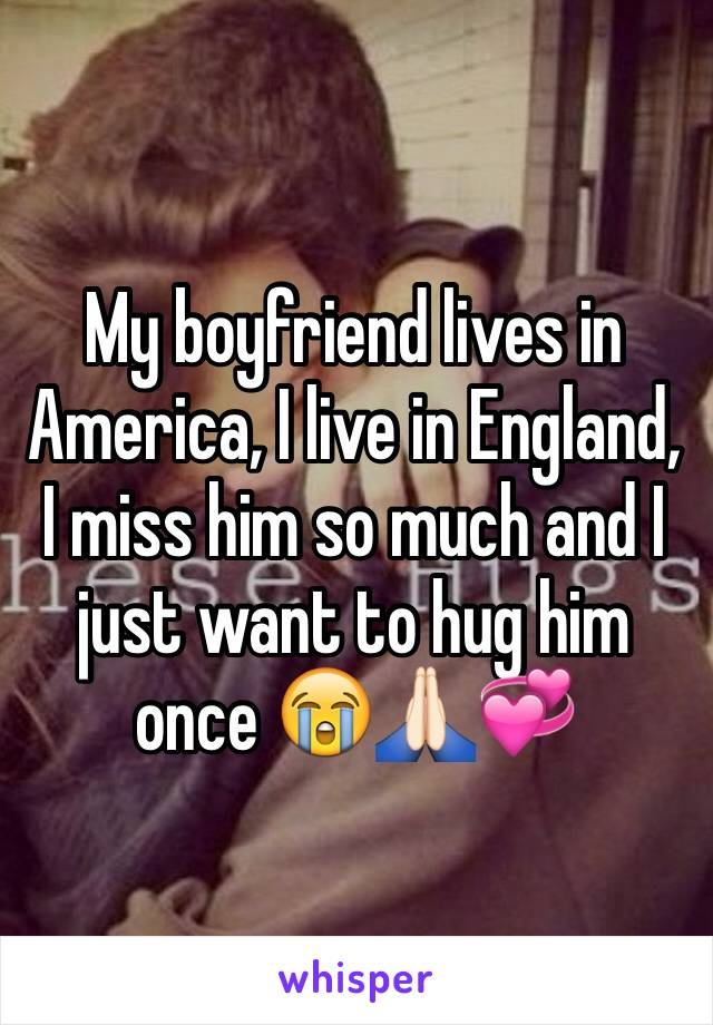 My boyfriend lives in America, I live in England, I miss him so much and I just want to hug him once 😭🙏🏻💞