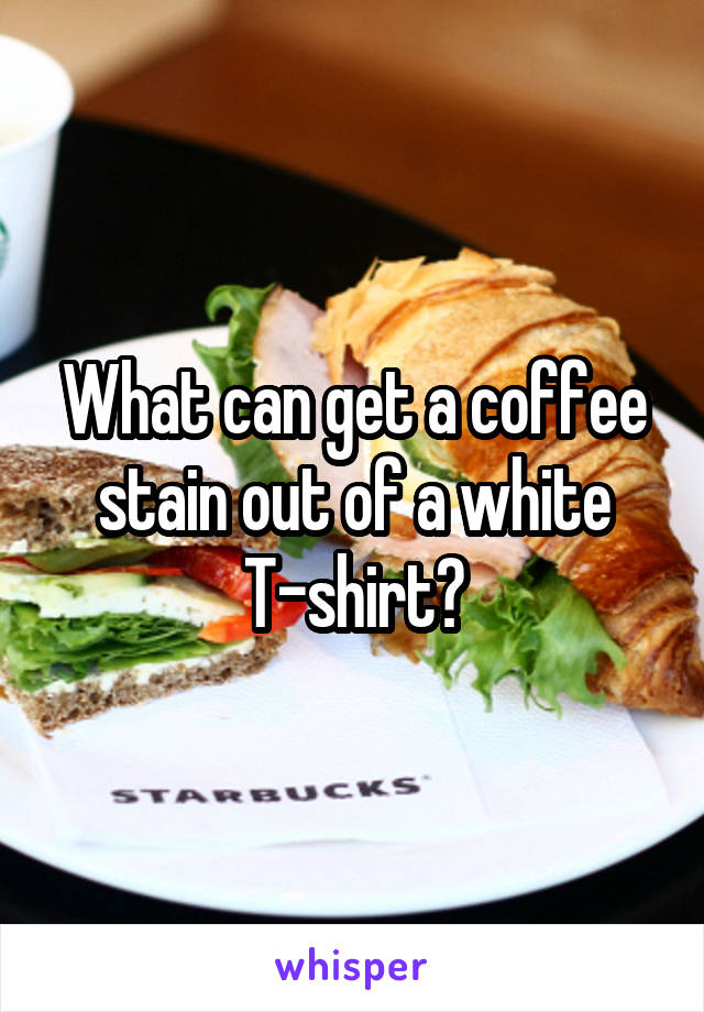 What can get a coffee stain out of a white T-shirt?