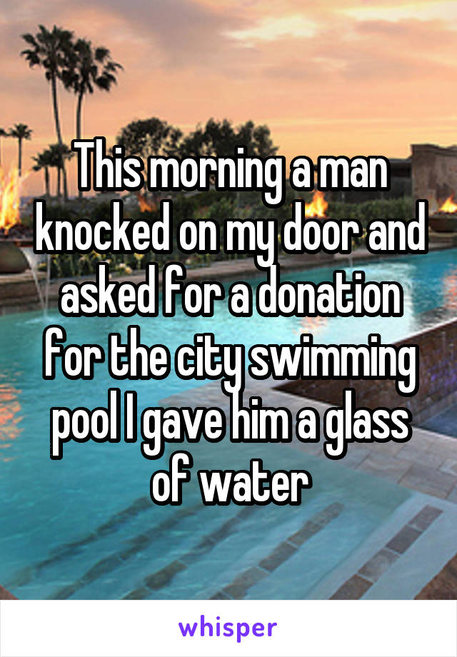 This morning a man knocked on my door and asked for a donation for the city swimming pool I gave him a glass of water