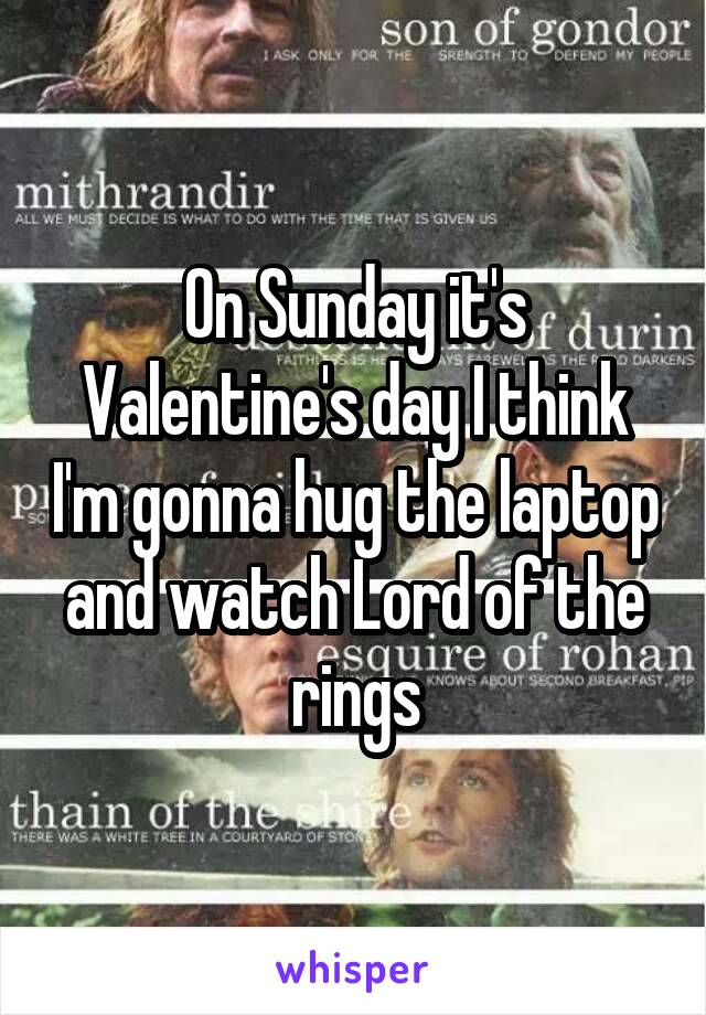 On Sunday it's Valentine's day I think I'm gonna hug the laptop and watch Lord of the rings
