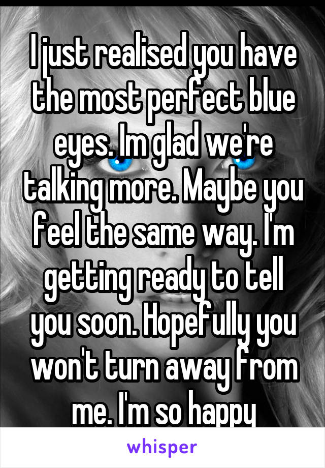 I just realised you have the most perfect blue eyes. Im glad we're talking more. Maybe you feel the same way. I'm getting ready to tell you soon. Hopefully you won't turn away from me. I'm so happy
