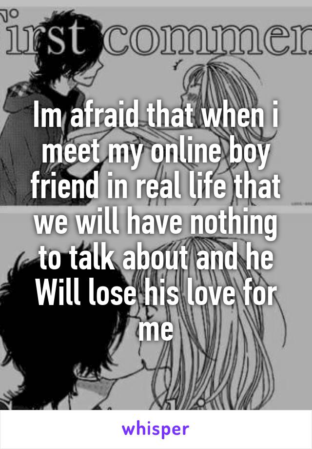 Im afraid that when i meet my online boy friend in real life that we will have nothing to talk about and he Will lose his love for me