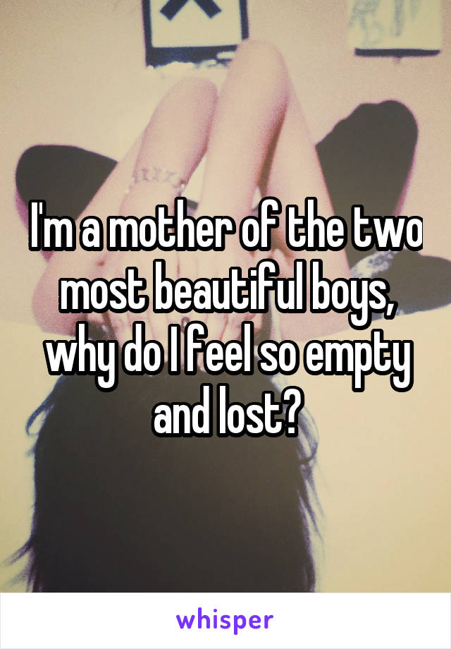 I'm a mother of the two most beautiful boys, why do I feel so empty and lost?