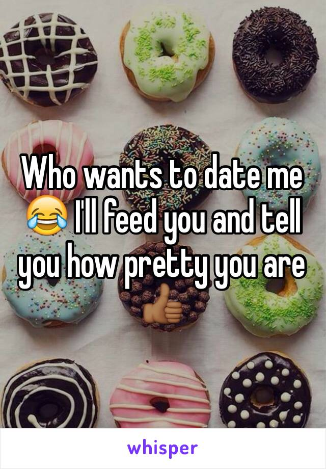 Who wants to date me 😂 I'll feed you and tell you how pretty you are 👍🏾