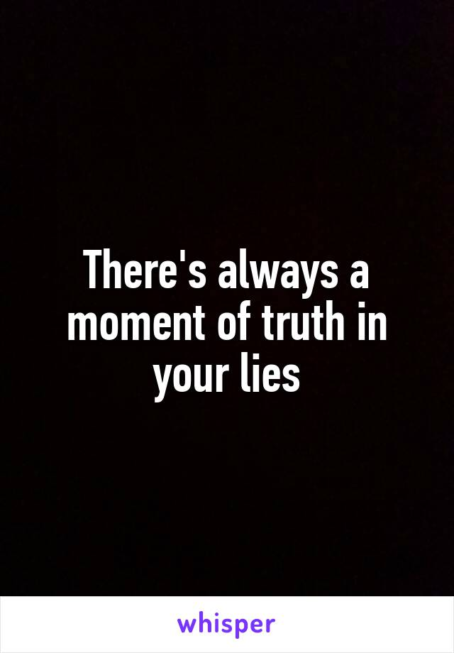 There's always a moment of truth in your lies
