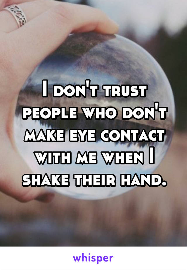 I don't trust people who don't make eye contact with me when I shake their hand.