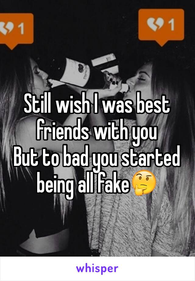 Still wish I was best friends with you But to bad you started being all fake🤔