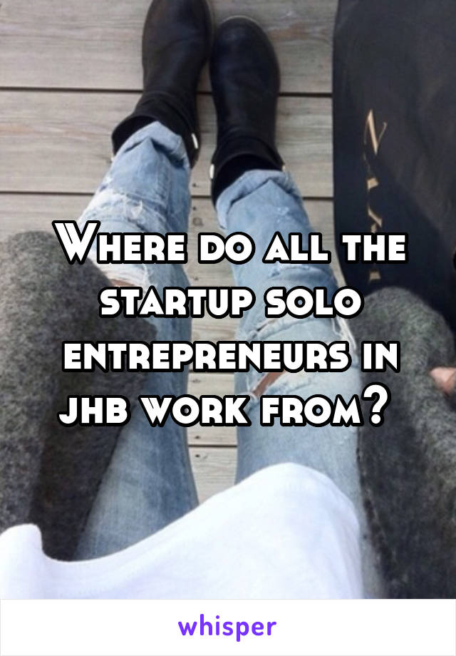 Where do all the startup solo entrepreneurs in jhb work from?