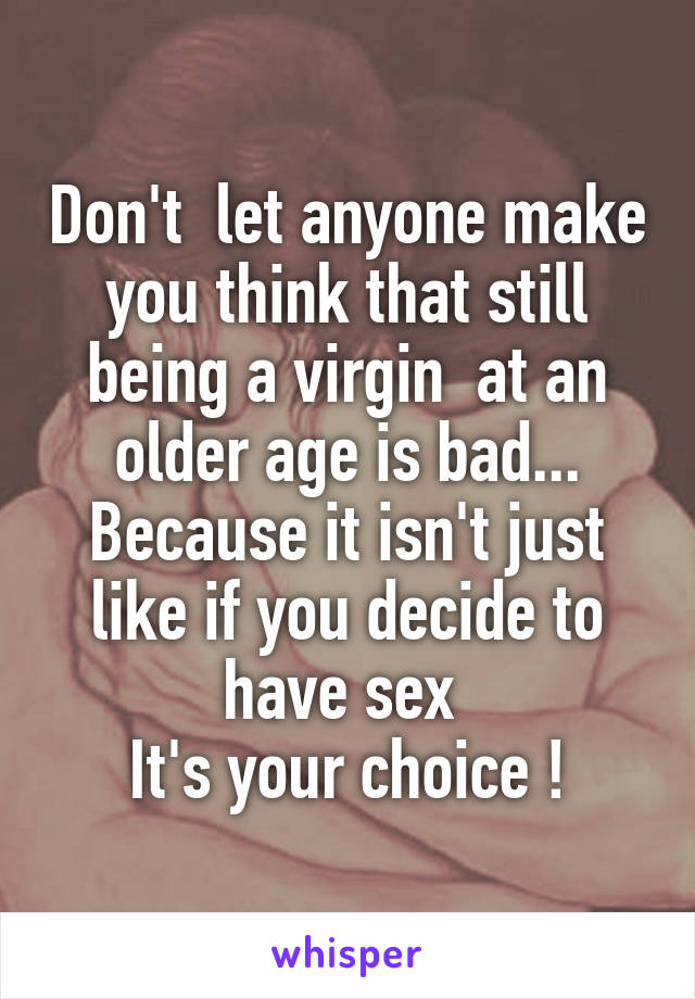 Don't  let anyone make you think that still being a virgin  at an older age is bad... Because it isn't just like if you decide to have sex  It's your choice !