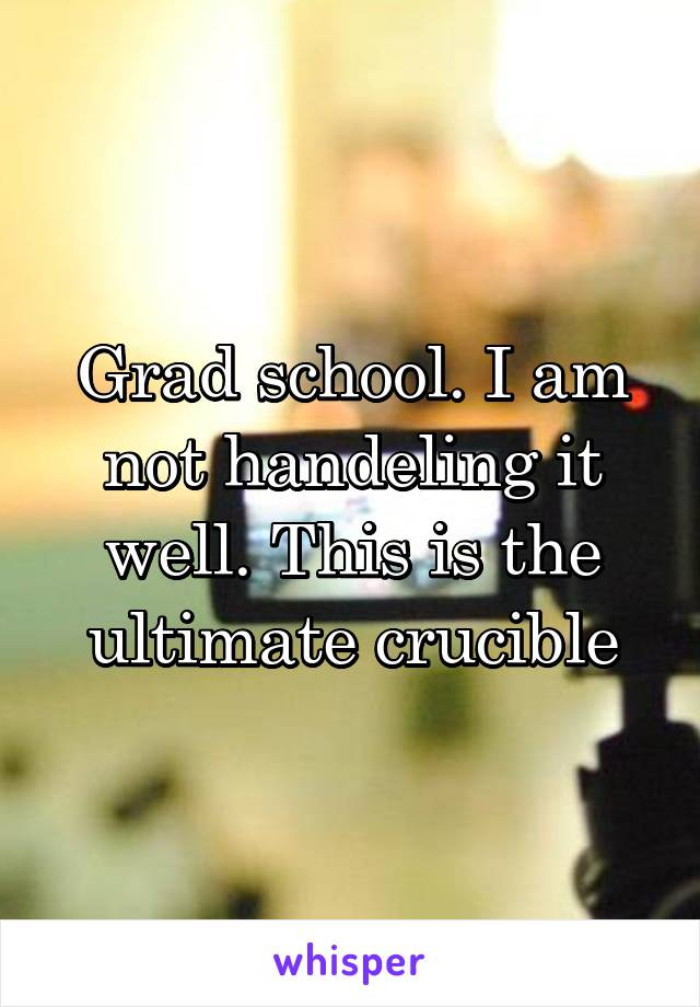 Grad school. I am not handeling it well. This is the ultimate crucible