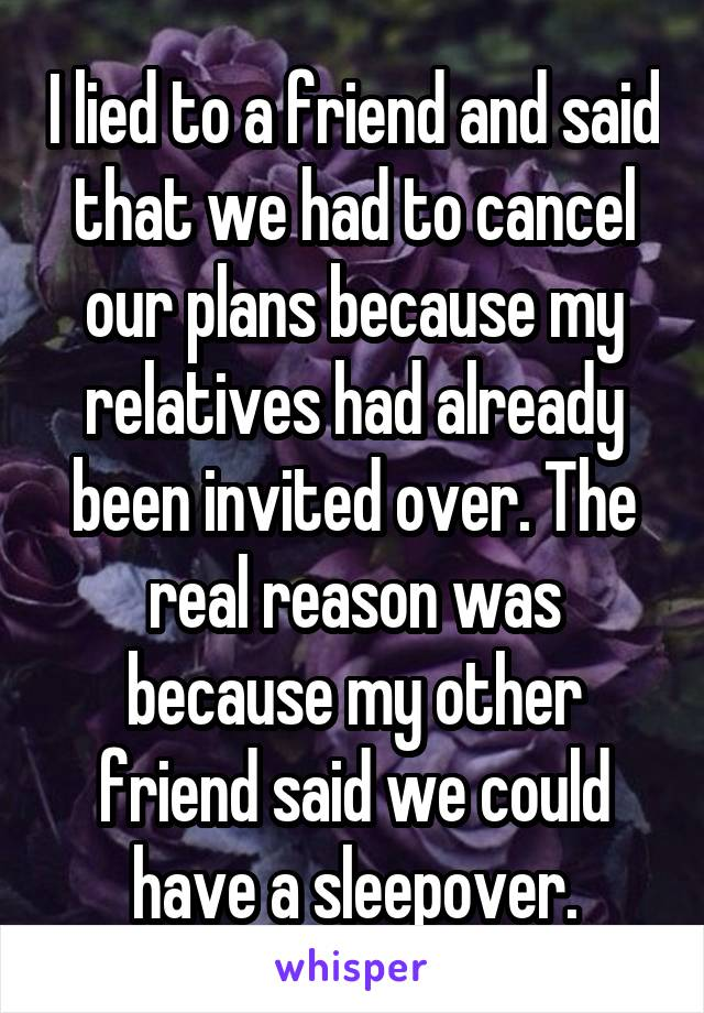 I lied to a friend and said that we had to cancel our plans because my relatives had already been invited over. The real reason was because my other friend said we could have a sleepover.
