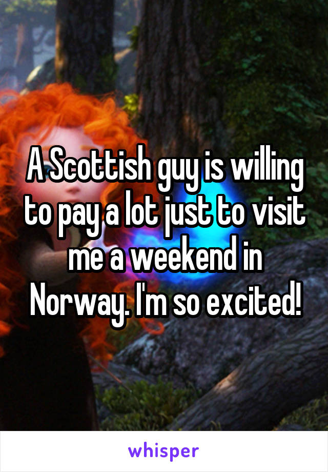 A Scottish guy is willing to pay a lot just to visit me a weekend in Norway. I'm so excited!