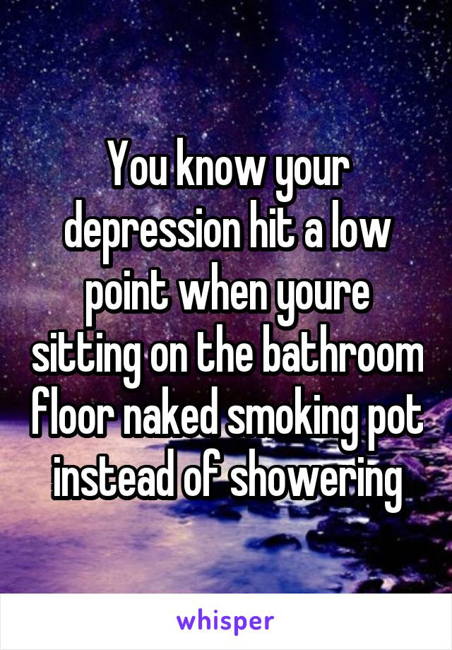 You know your depression hit a low point when youre sitting on the bathroom floor naked smoking pot instead of showering