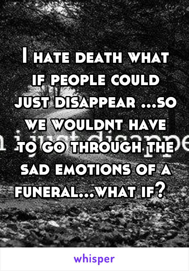 I hate death what if people could just disappear ...so we wouldnt have to go through the sad emotions of a funeral...what if?