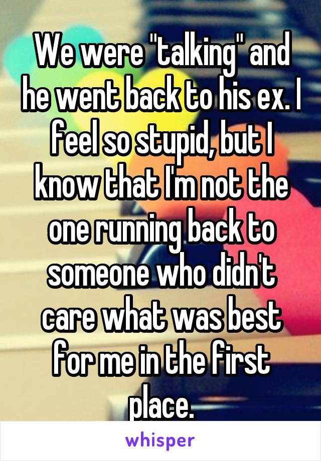 """We were """"talking"""" and he went back to his ex. I feel so stupid, but I know that I'm not the one running back to someone who didn't care what was best for me in the first place."""