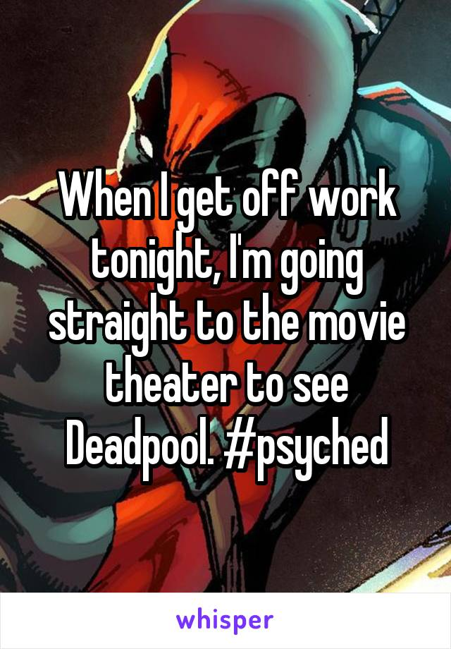 When I get off work tonight, I'm going straight to the movie theater to see Deadpool. #psyched