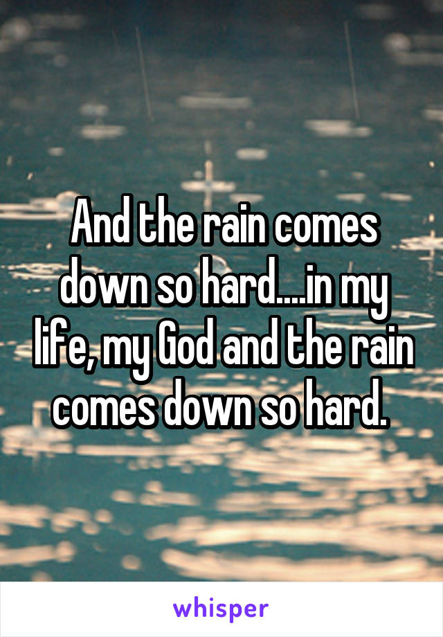 And the rain comes down so hard....in my life, my God and the rain comes down so hard.