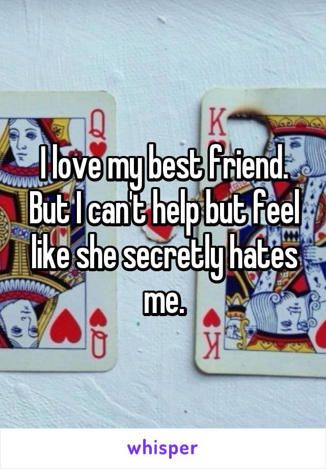 I love my best friend. But I can't help but feel like she secretly hates me.