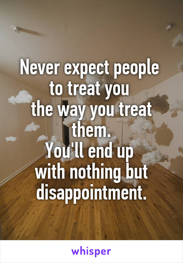 Never expect people  to treat you  the way you treat them. You'll end up  with nothing but disappointment.