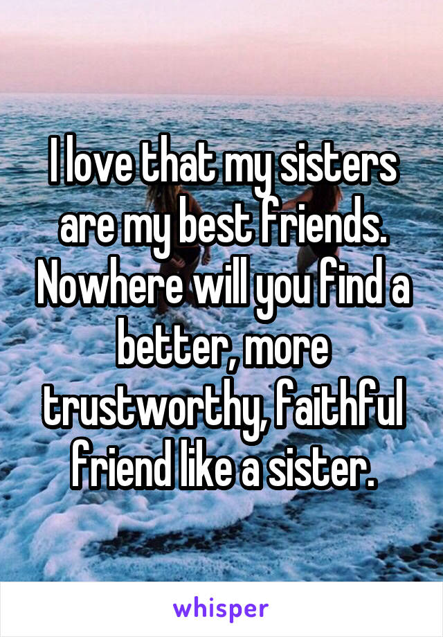 I love that my sisters are my best friends. Nowhere will you find a better, more trustworthy, faithful friend like a sister.