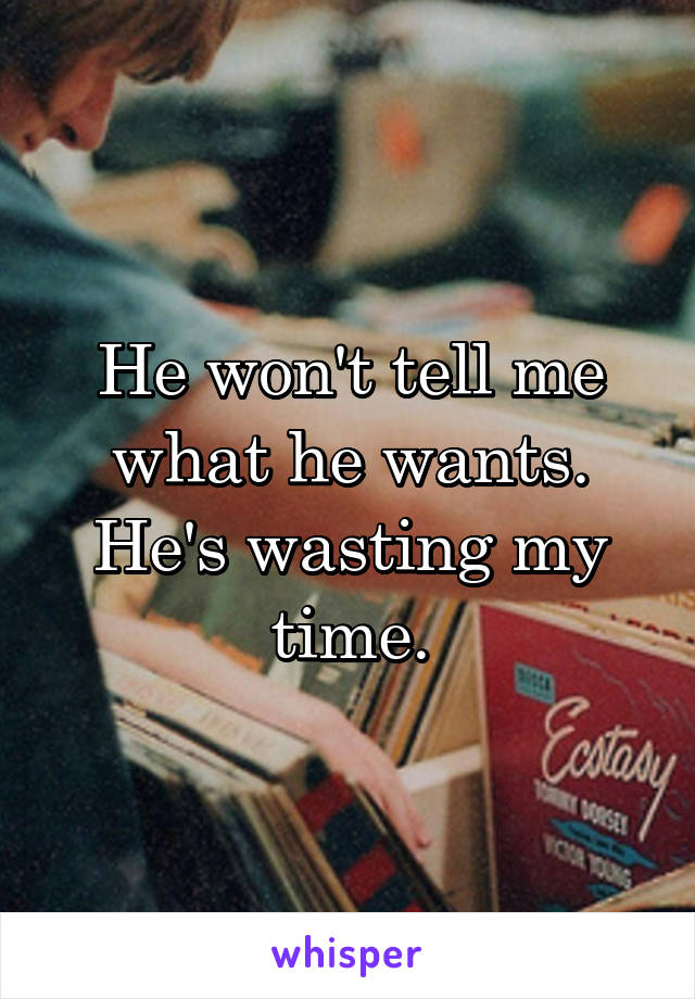 He won't tell me what he wants. He's wasting my time.