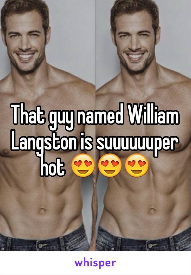 That guy named William Langston is suuuuuuper hot 😍😍😍