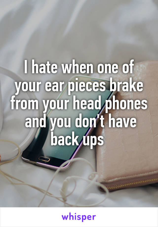 I hate when one of your ear pieces brake from your head phones  and you don't have back ups