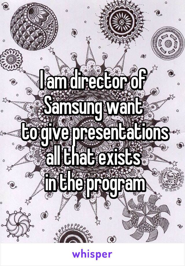 I am director of Samsung want  to give presentations all that exists  in the program