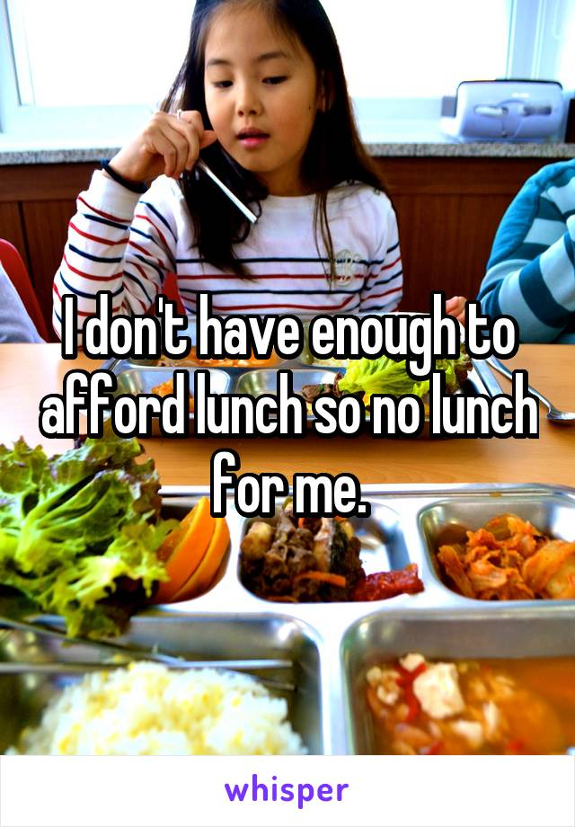 I don't have enough to afford lunch so no lunch for me.