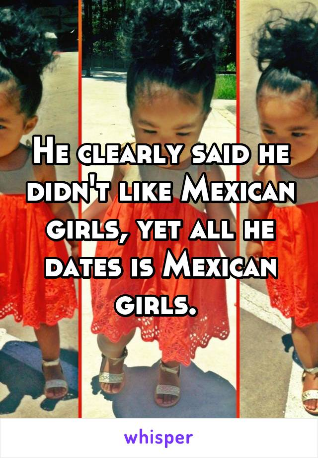 He clearly said he didn't like Mexican girls, yet all he dates is Mexican girls.