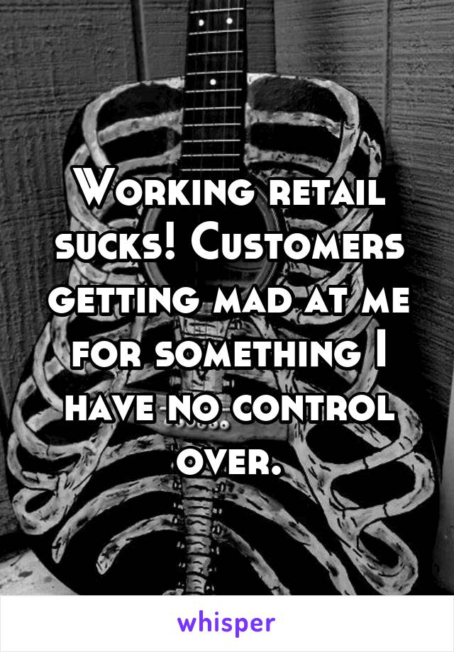 Working retail sucks! Customers getting mad at me for something I have no control over.
