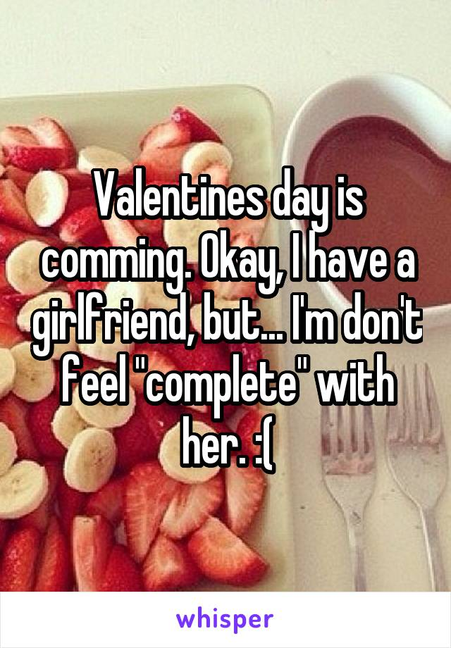"""Valentines day is comming. Okay, I have a girlfriend, but... I'm don't feel """"complete"""" with her. :("""