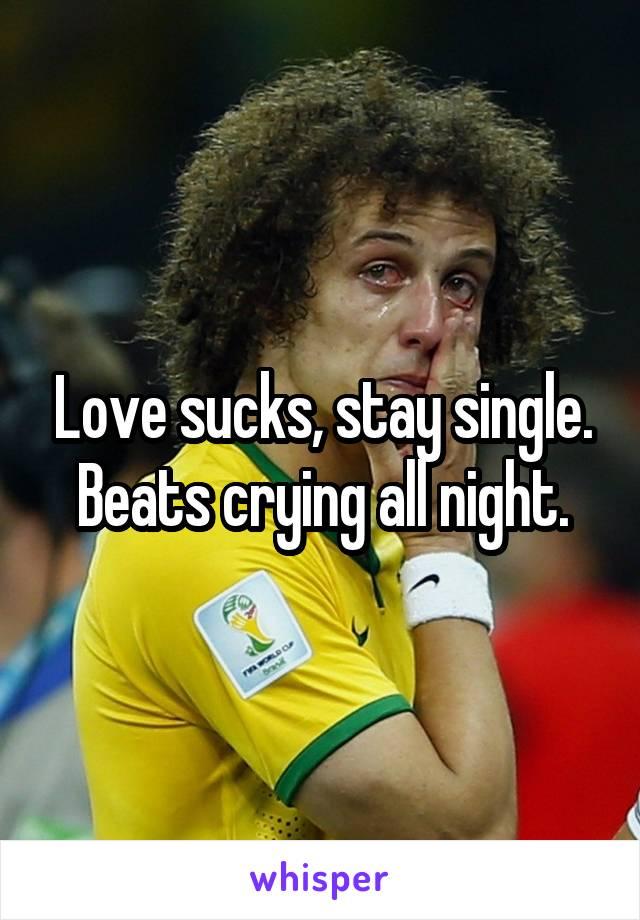 Love sucks, stay single. Beats crying all night.