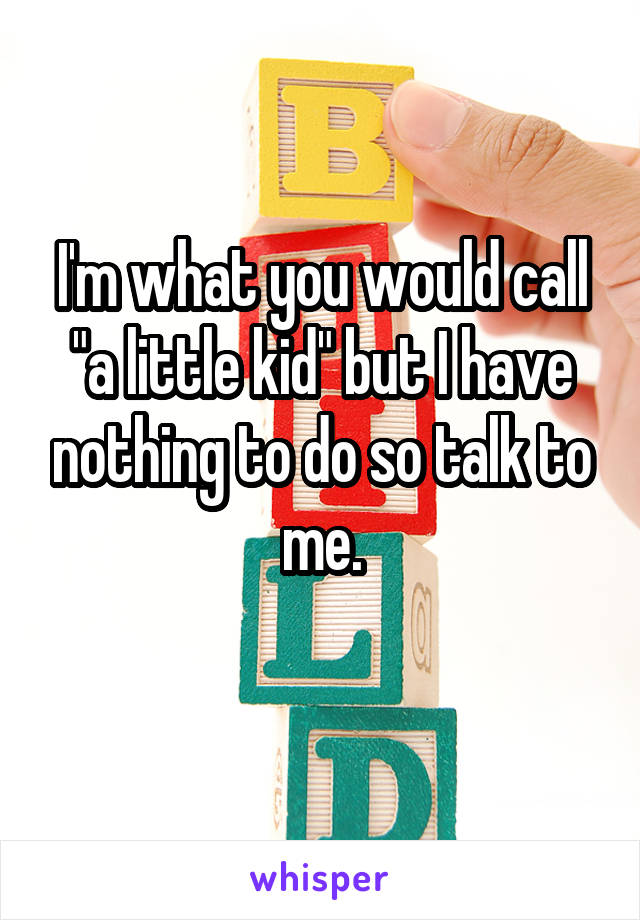 "I'm what you would call ""a little kid"" but I have nothing to do so talk to me."