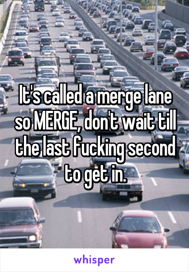 It's called a merge lane so MERGE, don't wait till the last fucking second to get in.