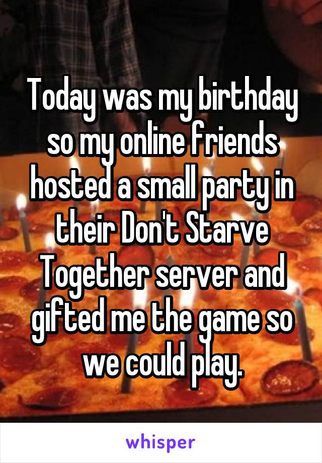 Today was my birthday so my online friends hosted a small party in their Don't Starve Together server and gifted me the game so we could play.