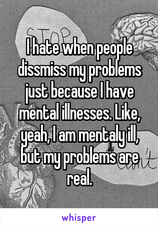 I hate when people dissmiss my problems just because I have mental illnesses. Like, yeah, I am mentaly ill, but my problems are real.